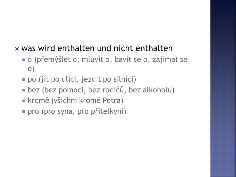  was wird enthalten und nicht enthalten  o (přemýšlet o, mluvit o, bavit se o, zajímat se o)  po (jít po ulici, jezdit po silnici)  bez (bez pomoci, bez rodičů, bez alkoholu)  kromě (všichni kromě Petra)  pro (pro syna, pro přítelkyni)