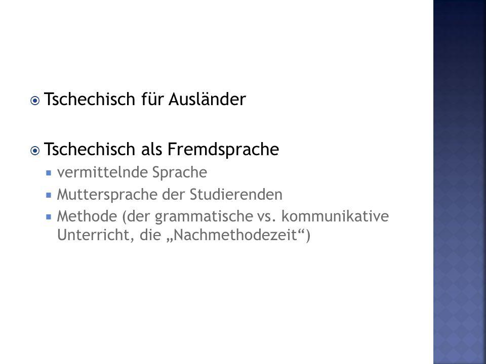  Tschechisch für Ausländer  Tschechisch als Fremdsprache  vermittelnde Sprache  Muttersprache der Studierenden  Methode (der grammatische vs. kom