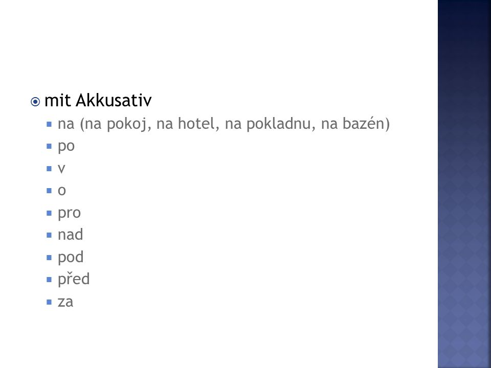  mit Akkusativ  na (na pokoj, na hotel, na pokladnu, na bazén)  po  v  o  pro  nad  pod  před  za