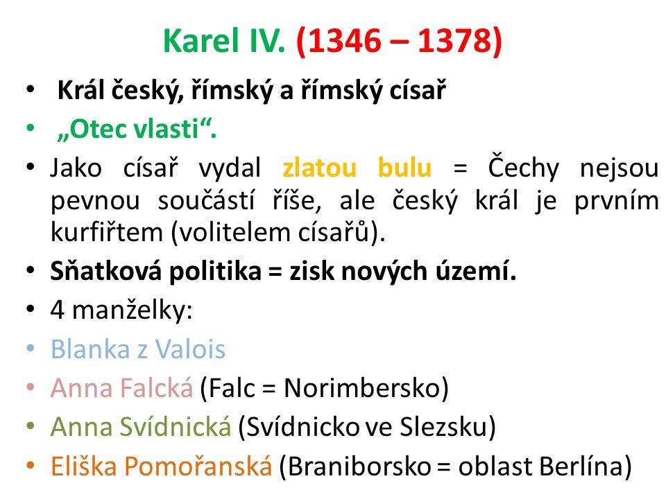 """Karel IV. (1346 – 1378) Král český, římský a římský císař """"Otec vlasti"""". Jako císař vydal zlatou bulu = Čechy nejsou pevnou součástí říše, ale český k"""