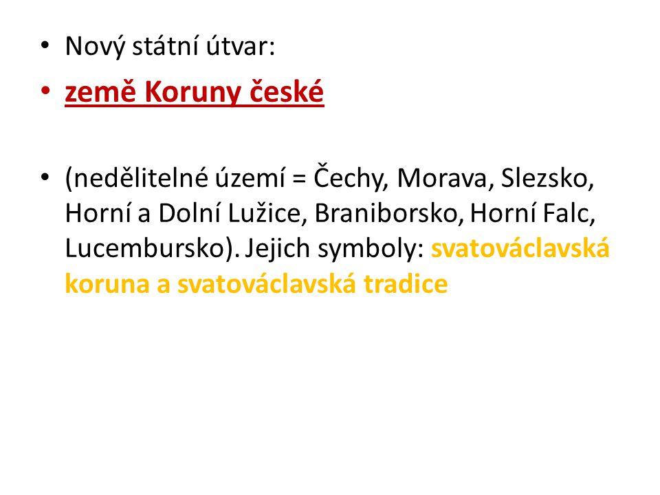 Nový státní útvar: země Koruny české (nedělitelné území = Čechy, Morava, Slezsko, Horní a Dolní Lužice, Braniborsko, Horní Falc, Lucembursko). Jejich
