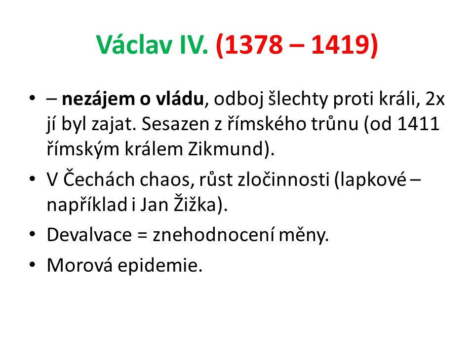 Václav IV. (1378 – 1419) – nezájem o vládu, odboj šlechty proti králi, 2x jí byl zajat. Sesazen z římského trůnu (od 1411 římským králem Zikmund). V Č