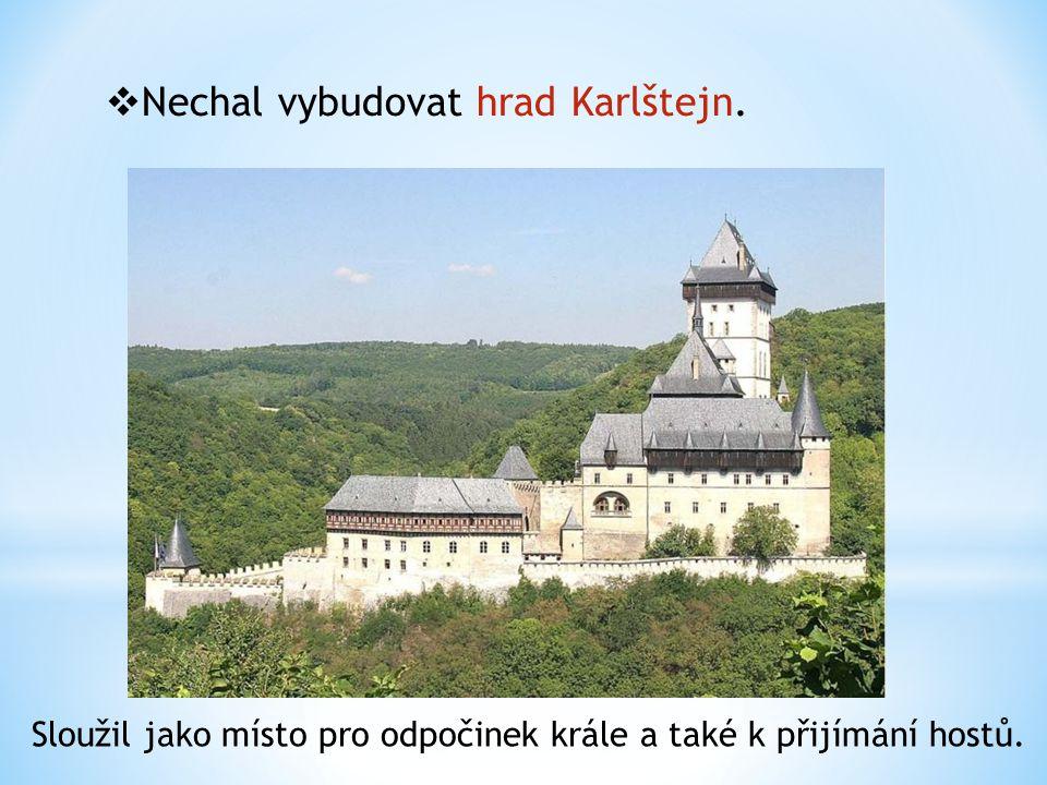  Nechal vybudovat hrad Karlštejn. Sloužil jako místo pro odpočinek krále a také k přijímání hostů.