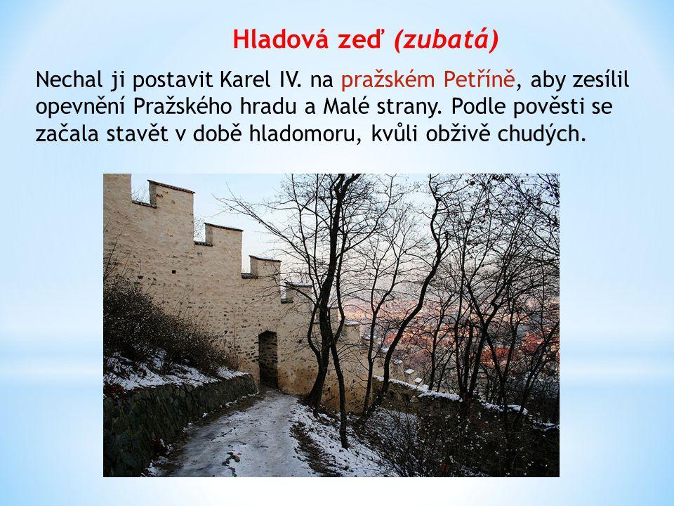 Hladová zeď (zubatá) Nechal ji postavit Karel IV. na pražském Petříně, aby zesílil opevnění Pražského hradu a Malé strany. Podle pověsti se začala sta
