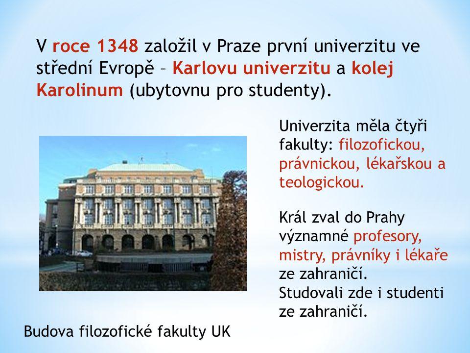 V roce 1348 založil v Praze první univerzitu ve střední Evropě – Karlovu univerzitu a kolej Karolinum (ubytovnu pro studenty). Budova filozofické faku