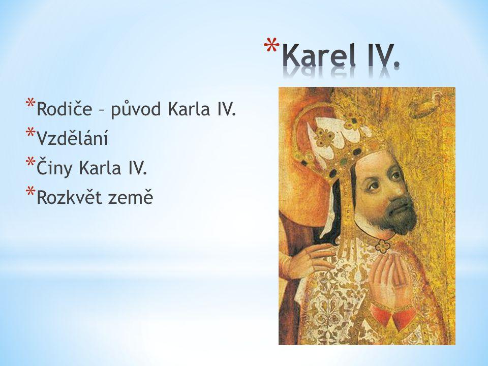 * Rodiče – původ Karla IV. * Vzdělání * Činy Karla IV. * Rozkvět země