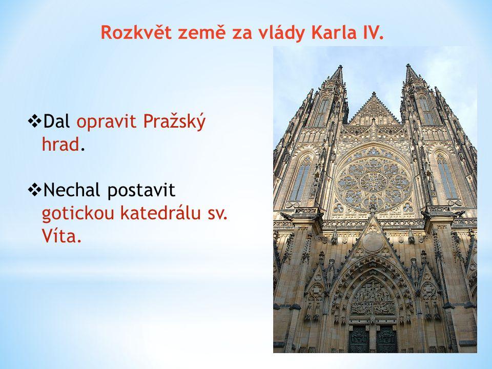 Rozkvět země za vlády Karla IV.  Dal opravit Pražský hrad.  Nechal postavit gotickou katedrálu sv. Víta.