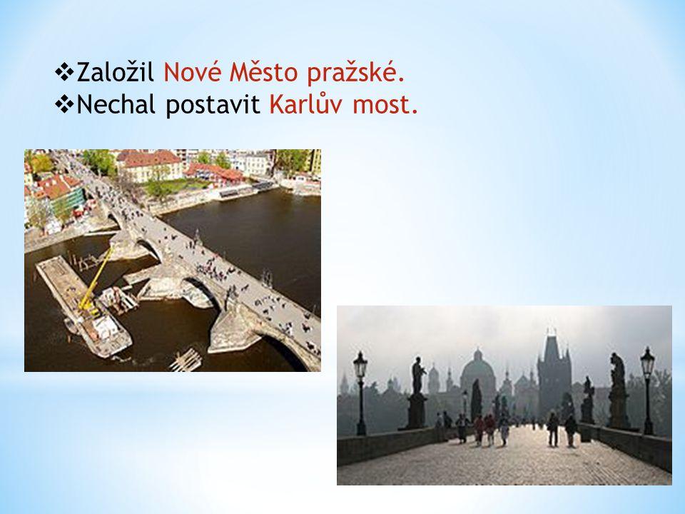  Založil Nové Město pražské.  Nechal postavit Karlův most.