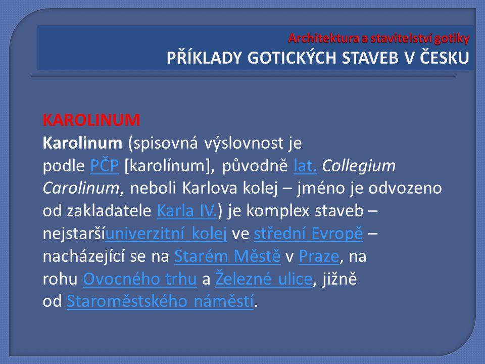 KAROLINUM Karolinum (spisovná výslovnost je podle PČP [karolínum], původně lat. Collegium Carolinum, neboli Karlova kolej – jméno je odvozeno od zakla