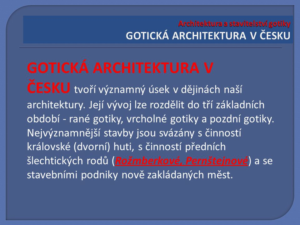 GOTICKÁ ARCHITEKTURA V ČESKU tvoří významný úsek v dějinách naší architektury. Její vývoj lze rozdělit do tří základních období - rané gotiky, vrcholn