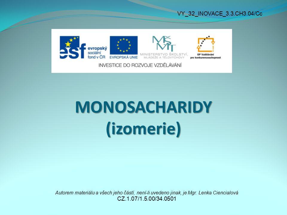 MONOSACHARIDY (izomerie) Autorem materiálu a všech jeho částí, není-li uvedeno jinak, je Mgr. Lenka Ciencialová CZ.1.07/1.5.00/34.0501 VY_32_INOVACE_3
