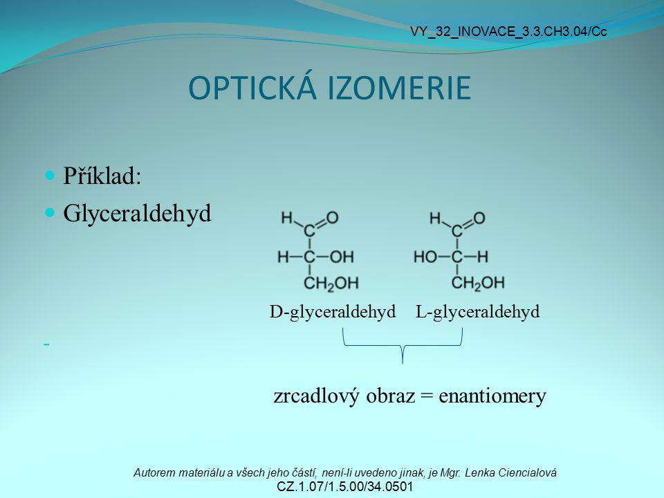 OPTICKÁ IZOMERIE Příklad: Glyceraldehyd D-glyceraldehyd L-glyceraldehyd - zrcadlový obraz = enantiomery Autorem materiálu a všech jeho částí, není-li