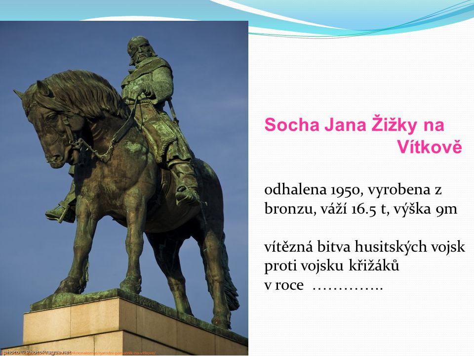 Socha Jana Žižky na Vítkově odhalena 1950, vyrobena z bronzu, váží 16.5 t, výška 9m vítězná bitva husitských vojsk proti vojsku křižáků v roce …………..