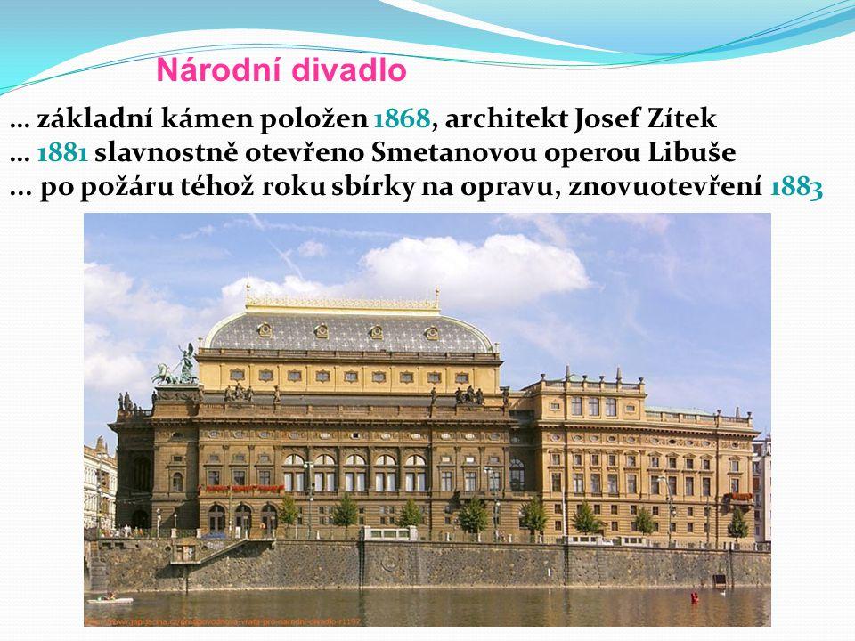 Národní divadlo … základní kámen položen 1868, architekt Josef Zítek … 1881 slavnostně otevřeno Smetanovou operou Libuše...
