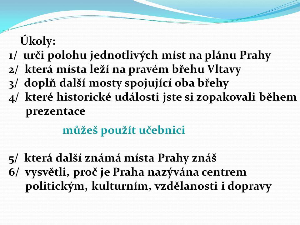 Úkoly: 1/ urči polohu jednotlivých míst na plánu Prahy 2/ která místa leží na pravém břehu Vltavy 3/ doplň další mosty spojující oba břehy 4/ které historické události jste si zopakovali během prezentace můžeš použít učebnici 5/ která další známá místa Prahy znáš 6/ vysvětli, proč je Praha nazývána centrem politickým, kulturním, vzdělanosti i dopravy
