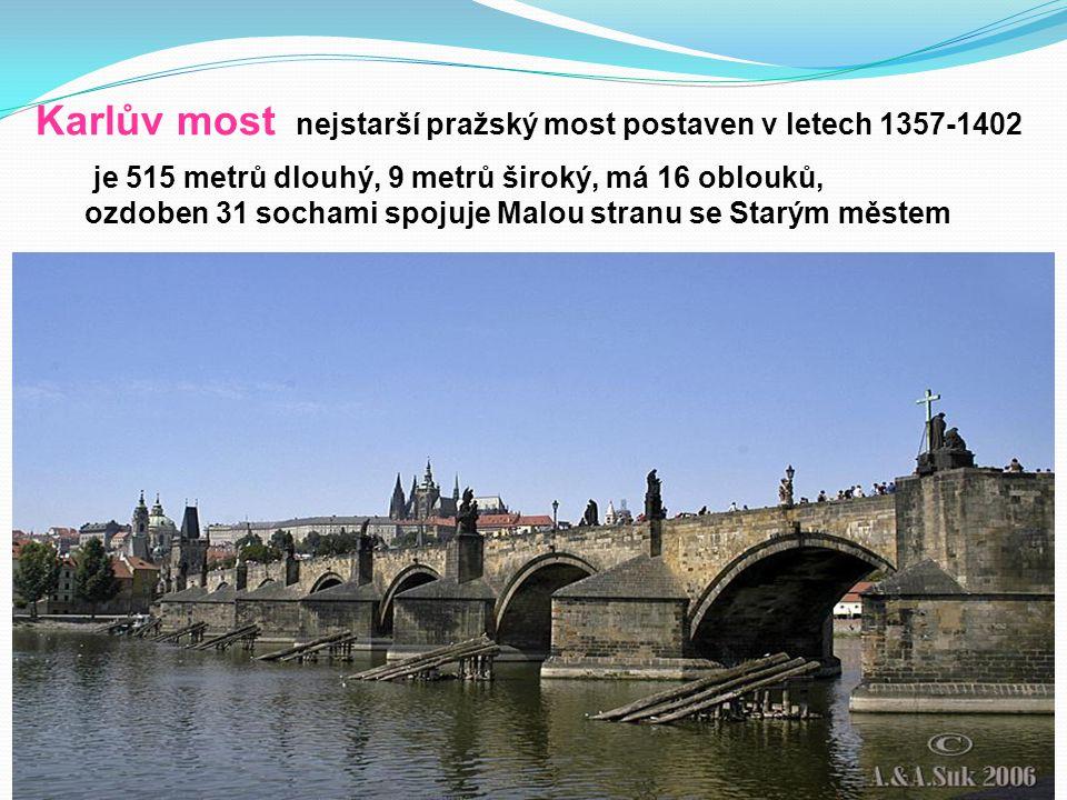 Karlův most nejstarší pražský most postaven v letech 1357-1402 je 515 metrů dlouhý, 9 metrů široký, má 16 oblouků, ozdoben 31 sochami spojuje Malou stranu se Starým městem
