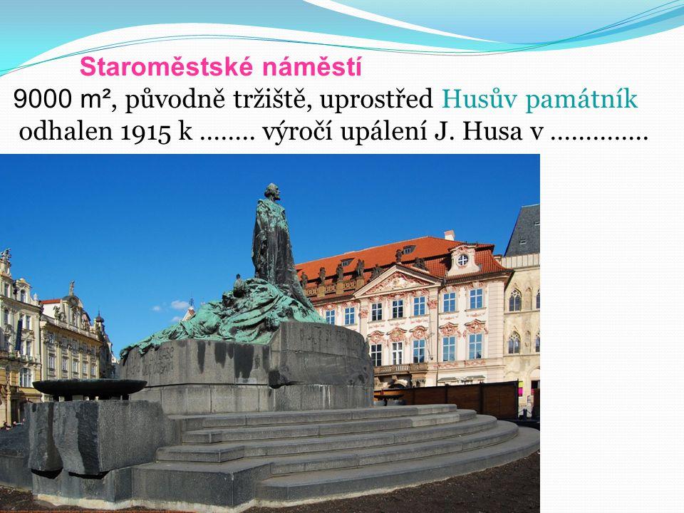 Staroměstské náměstí 9000 m², původně tržiště, uprostřed Husův památník odhalen 1915 k ……..