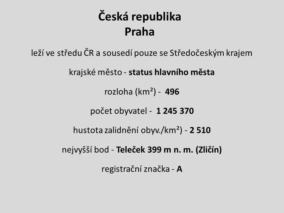 Česká republika Praha leží ve středu ČR a sousedí pouze se Středočeským krajem krajské město - status hlavního města rozloha (km²) - 496 počet obyvatel - 1 245 370 hustota zalidnění obyv./km²) - 2 510 nejvyšší bod - Teleček 399 m n.