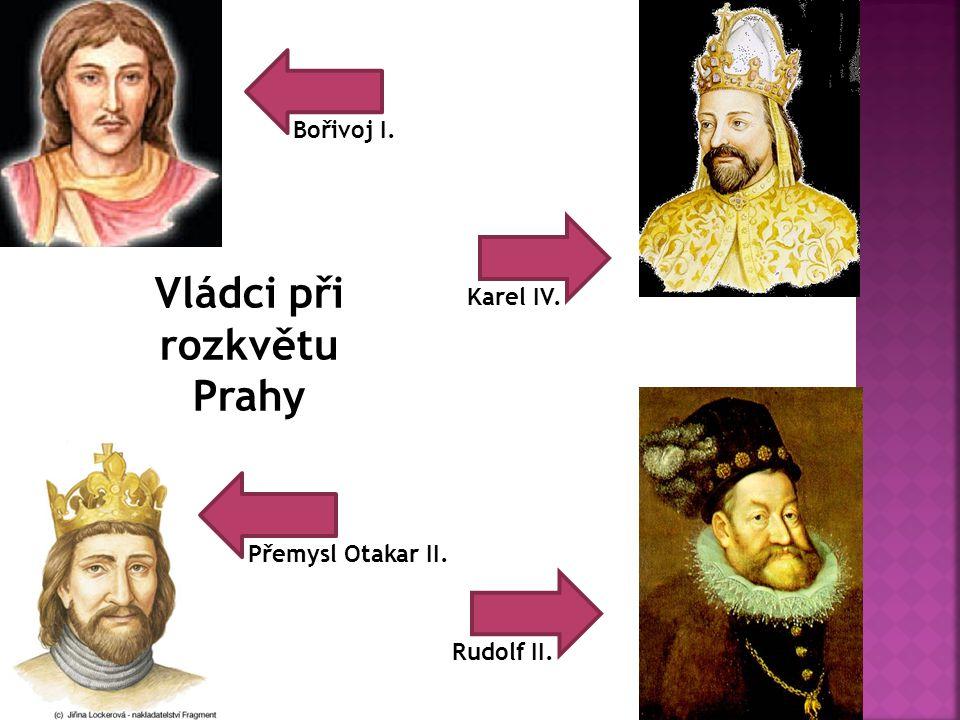 Vládci při rozkvětu Prahy Bořivoj I. Karel IV. Přemysl Otakar II. Rudolf II.