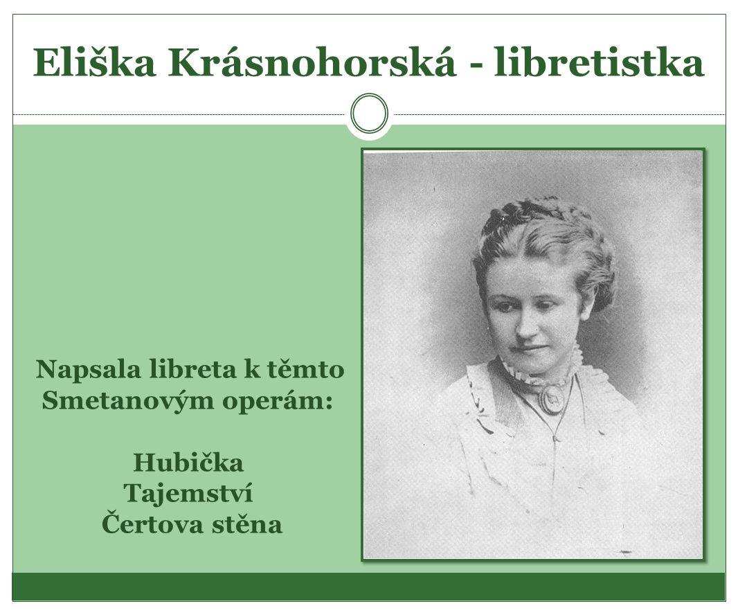 Eliška Krásnohorská - libretistka Napsala libreta k těmto Smetanovým operám: Hubička Tajemství Čertova stěna