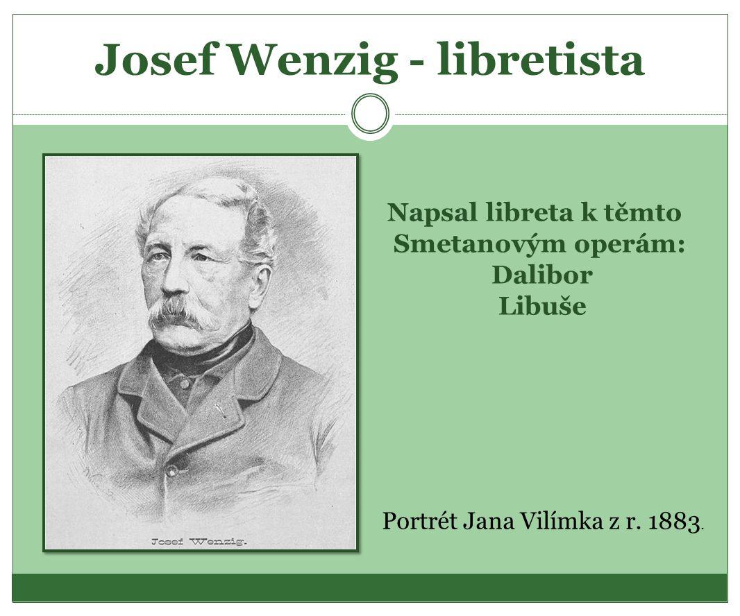Josef Wenzig - libretista Napsal libreta k těmto Smetanovým operám: Dalibor Libuše Portrét Jana Vilímka z r. 1883.