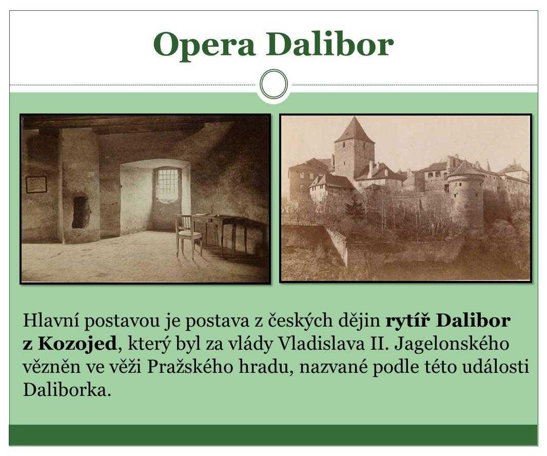 Opera Dalibor Hlavní postavou je postava z českých dějin rytíř Dalibor z Kozojed, který byl za vlády Vladislava II. Jagelonského vězněn ve věži Pražsk