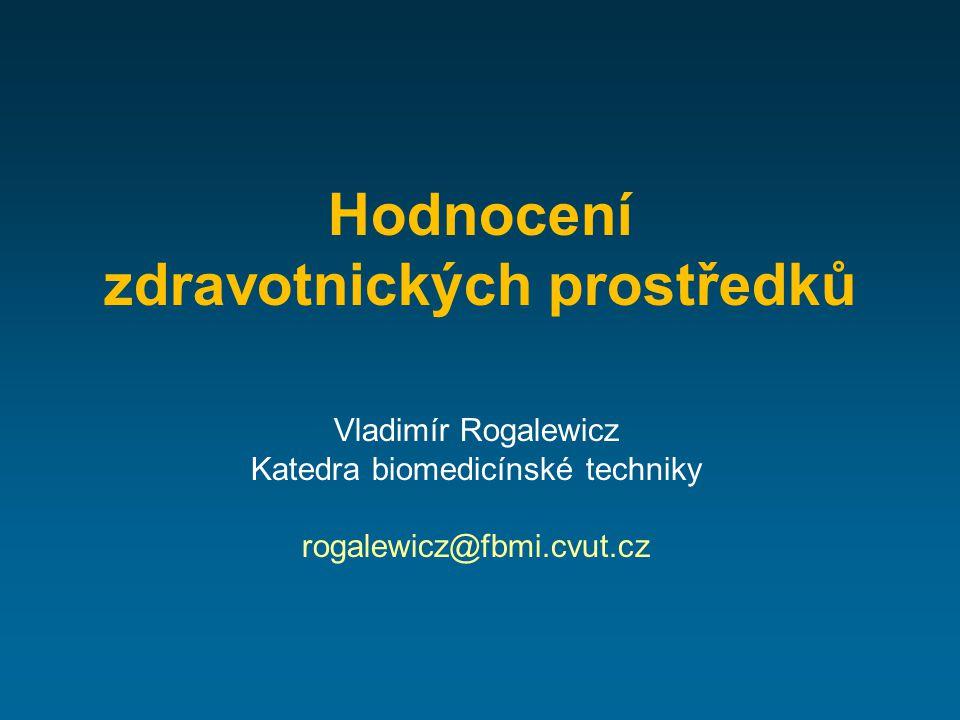 Hodnocení zdravotnických prostředků Vladimír Rogalewicz Katedra biomedicínské techniky rogalewicz@fbmi.cvut.cz