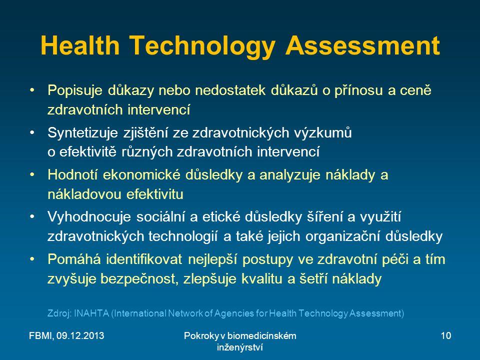 Health Technology Assessment Popisuje důkazy nebo nedostatek důkazů o přínosu a ceně zdravotních intervencí Syntetizuje zjištění ze zdravotnických výzkumů o efektivitě různých zdravotních intervencí Hodnotí ekonomické důsledky a analyzuje náklady a nákladovou efektivitu Vyhodnocuje sociální a etické důsledky šíření a využití zdravotnických technologií a také jejich organizační důsledky Pomáhá identifikovat nejlepší postupy ve zdravotní péči a tím zvyšuje bezpečnost, zlepšuje kvalitu a šetří náklady Zdroj: INAHTA (International Network of Agencies for Health Technology Assessment) Pokroky v biomedicínském inženýrství FBMI, 09.12.201310