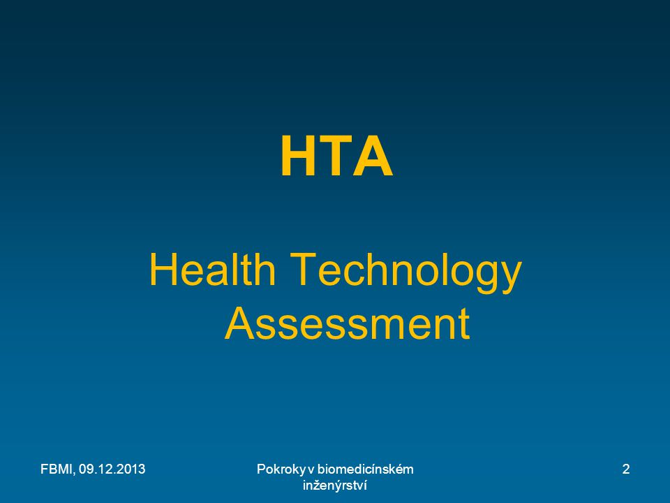 Příklady technologií, u kterých byla pomocí HTA prokázána neefektivita nebo škodlivost Autologní transplantace kostní dřeně spojená s vysokou dávkou chemoterapie při pokročilé rakovině prsu Kolektomie pro léčbu epilepsie Diethylstilbestrol (DES) užívaný pro zabránění potratu Elektronická monitorace plodu během porodu bez přístupu k testům ze skalpu plodu Epiziotomie (rutinní nebo liberální) při porodu Extrakraniální-intrakraniální bypass ke snížení rizika ischemické mrtvice Žaludeční bublina při chorobné obezitě Zmrazení žaludku při žaludečních vředech Hormonální náhražková terapie pro zdravé ženy v menopauze Hydralazin při chronické srdeční vadě Umělé dýchání přerušovaným přetlakem Radiační terapie u akné Spaní na břiše pro kojence Přídavný kyslík pro zdravé nedonošené děti Thalidomid jako sedativum pro těhotné ženy Ozařování brzlíku u zdravých dětí Triparanol (MER-29) pro snížení hladiny cholesterolu Pokroky v biomedicínském inženýrství Zdroj: C.S.Goodman: HTA101, The Lewin Group, 2004 FBMI, 09.12.201313