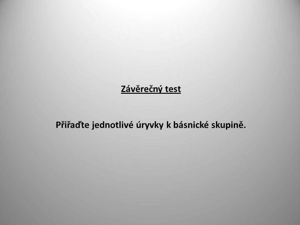 Závěrečný test Přiřaďte jednotlivé úryvky k básnické skupině.
