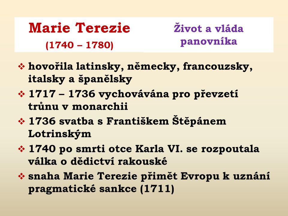 Marie Terezie Život a vláda panovníka (1740 – 1780)  hovořila latinsky, německy, francouzsky, italsky a španělsky  1717 – 1736 vychovávána pro převzetí trůnu v monarchii  1736 svatba s Františkem Štěpánem Lotrinským  1740 po smrti otce Karla VI.