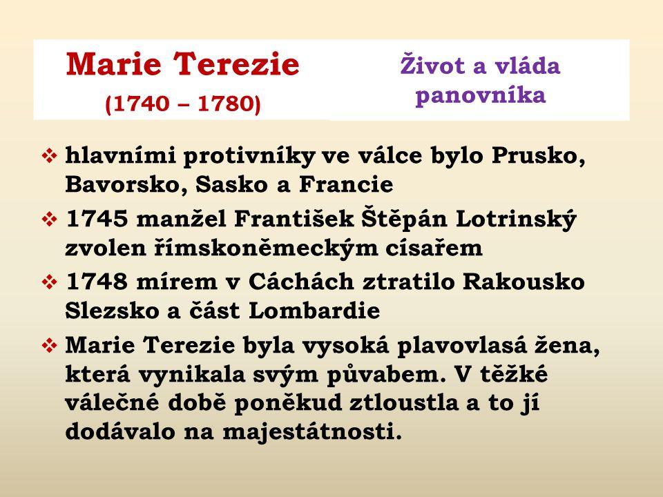 Marie Terezie Život a vláda panovníka (1740 – 1780)  hlavními protivníky ve válce bylo Prusko, Bavorsko, Sasko a Francie  1745 manžel František Štěpán Lotrinský zvolen římskoněmeckým císařem  1748 mírem v Cáchách ztratilo Rakousko Slezsko a část Lombardie  Marie Terezie byla vysoká plavovlasá žena, která vynikala svým půvabem.