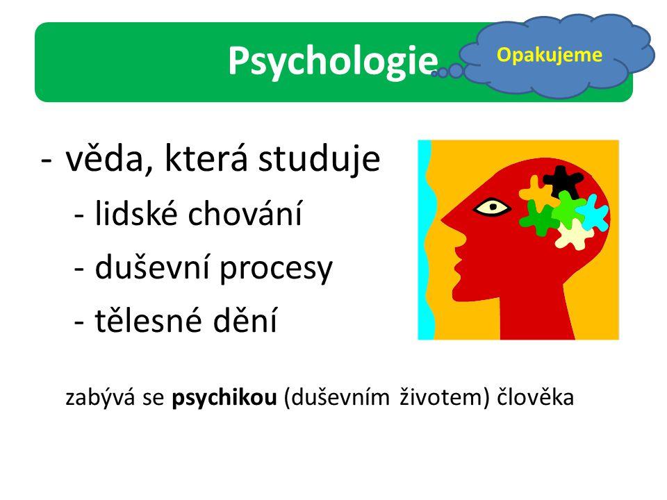 Psychologie -věda, která studuje -lidské chování -duševní procesy -tělesné dění zabývá se psychikou (duševním životem) člověka Opakujeme