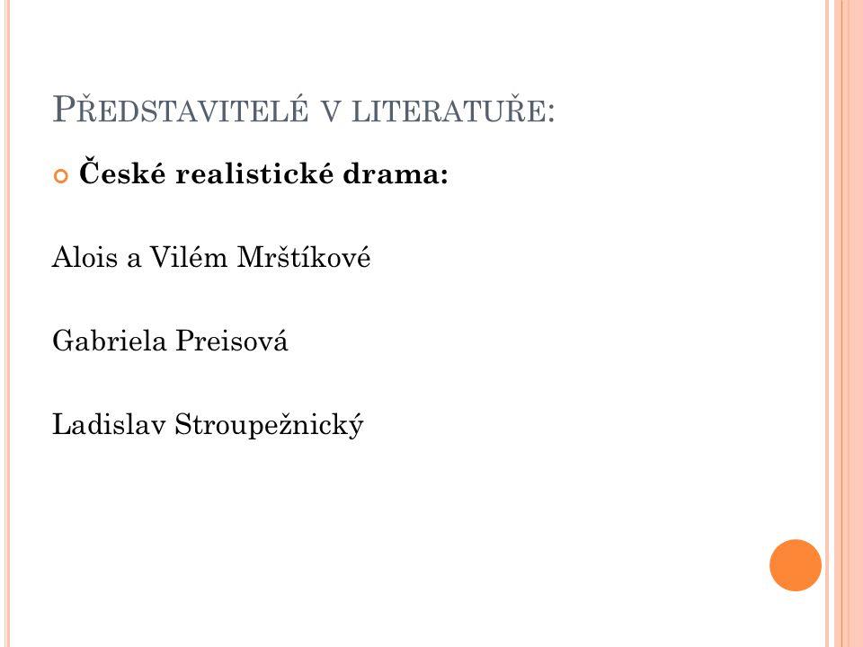 P ŘEDSTAVITELÉ V LITERATUŘE : České realistické drama: Alois a Vilém Mrštíkové Gabriela Preisová Ladislav Stroupežnický