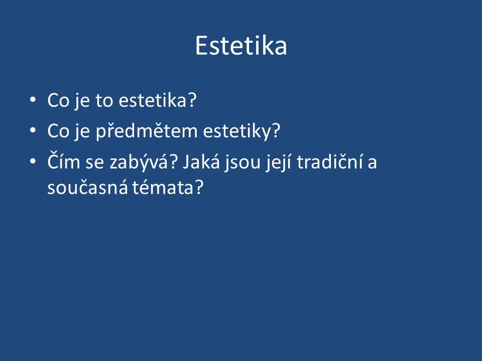 Estetika Co je to estetika? Co je předmětem estetiky? Čím se zabývá? Jaká jsou její tradiční a současná témata?