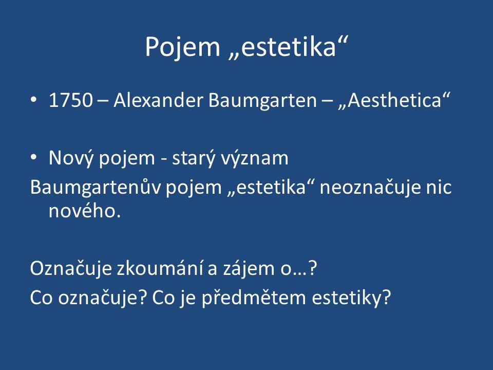 "Pojem ""estetika"" 1750 – Alexander Baumgarten – ""Aesthetica"" Nový pojem - starý význam Baumgartenův pojem ""estetika"" neoznačuje nic nového. Označuje zk"