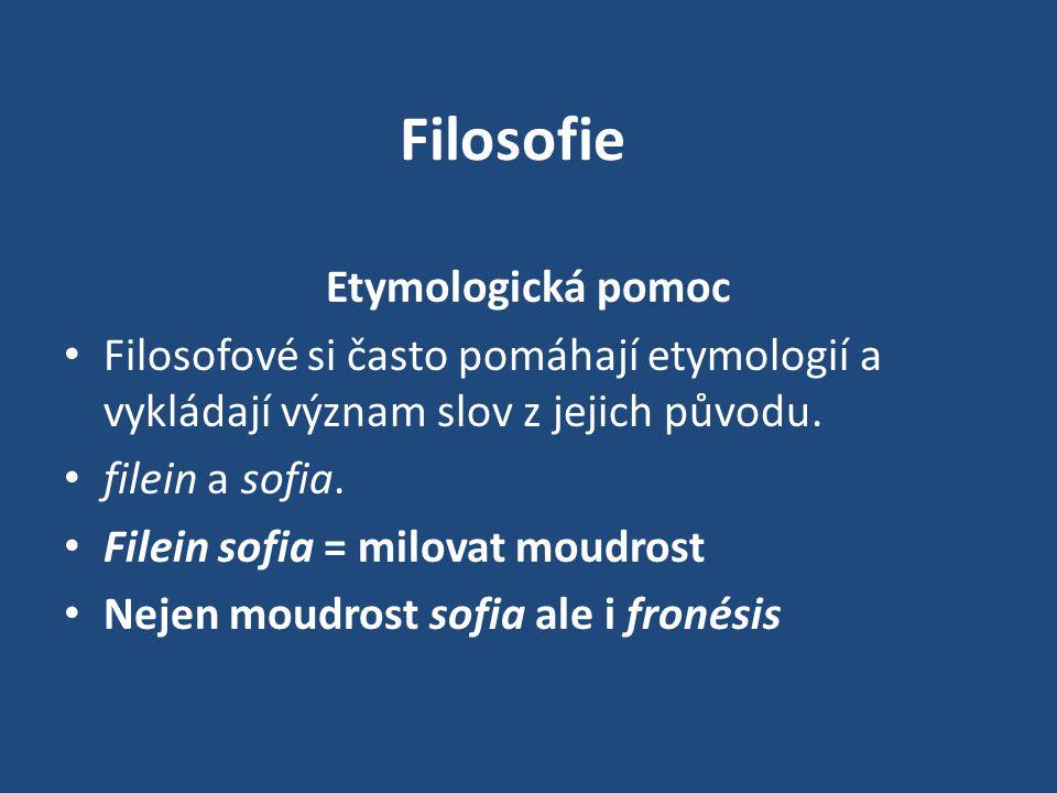 Filosofie Etymologická pomoc Filosofové si často pomáhají etymologií a vykládají význam slov z jejich původu. filein a sofia. Filein sofia = milovat m