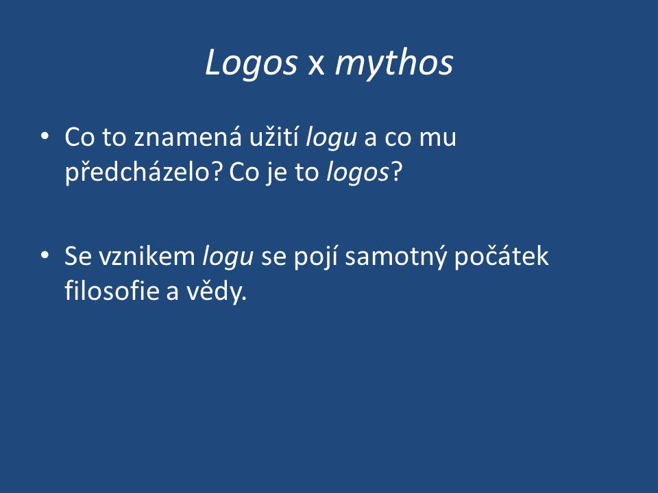 Logos x mythos Co to znamená užití logu a co mu předcházelo? Co je to logos? Se vznikem logu se pojí samotný počátek filosofie a vědy.