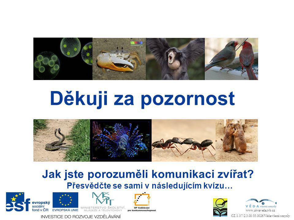 www.zivaveda.ivb.cz CZ.1.07/2.3.00/35.0026 Věda všemi smysly Děkuji za pozornost Jak jste porozuměli komunikaci zvířat? Přesvědčte se sami v následují