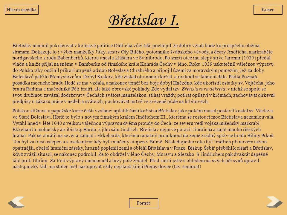 Břetislav I. Břetislav nemínil pokračovat v kolísavé politice Oldřicha vůči říši, pochopil, že dobrý vztah bude ku prospěchu oběma stranám. Dokazuje t