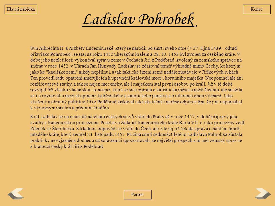 Ladislav Pohrobek Syn Albrechta II. a Alžběty Lucemburské, který se narodil po smrti svého otce (+ 27. října 1439 - odtud přízvisko Pohrobek), se stal