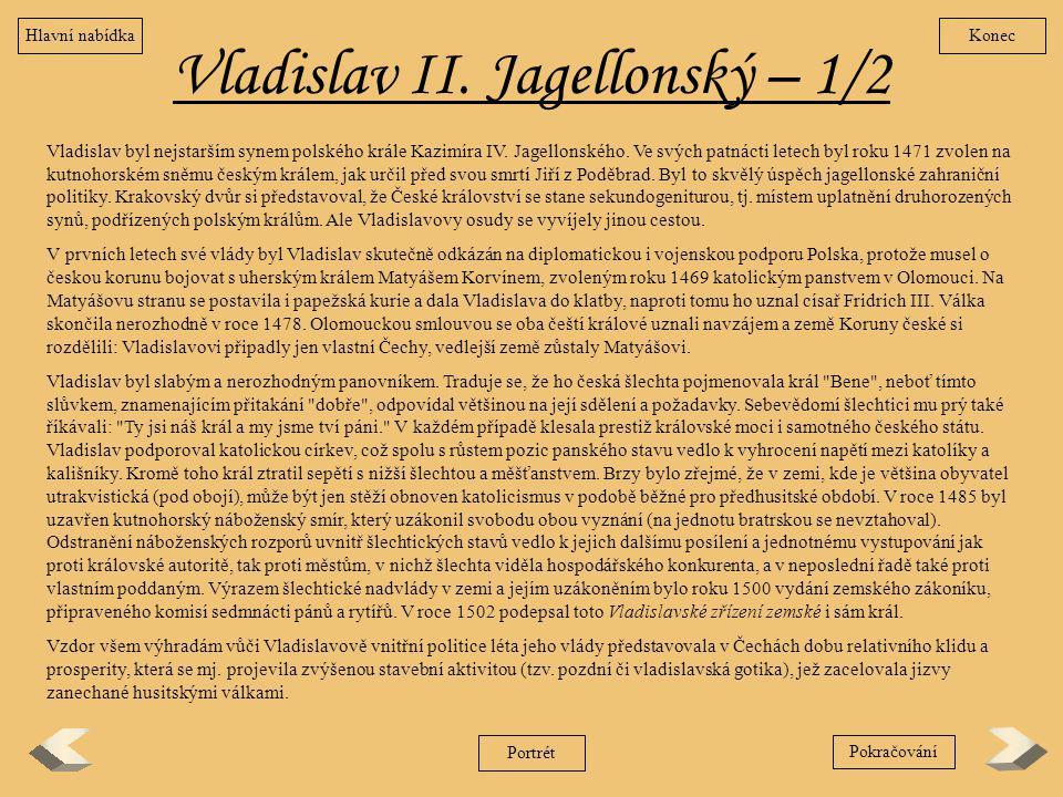 Vladislav II. Jagellonský – 1/2 Vladislav byl nejstarším synem polského krále Kazimíra IV. Jagellonského. Ve svých patnácti letech byl roku 1471 zvole