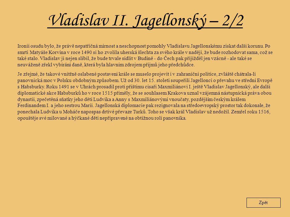 Vladislav II. Jagellonský – 2/2 Zpět Ironií osudu bylo, že právě nepatřičná mírnost a neschopnost pomohly Vladislavu Jagellonskému získat další korunu