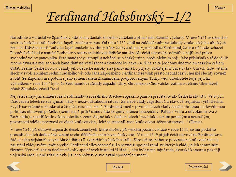 Ferdinand Habsburský –1/2 Narodil se a vyrůstal ve Španělsku, kde se mu dostalo dobrého vzdělání a přísné náboženské výchovy. V roce 1521 se oženil se