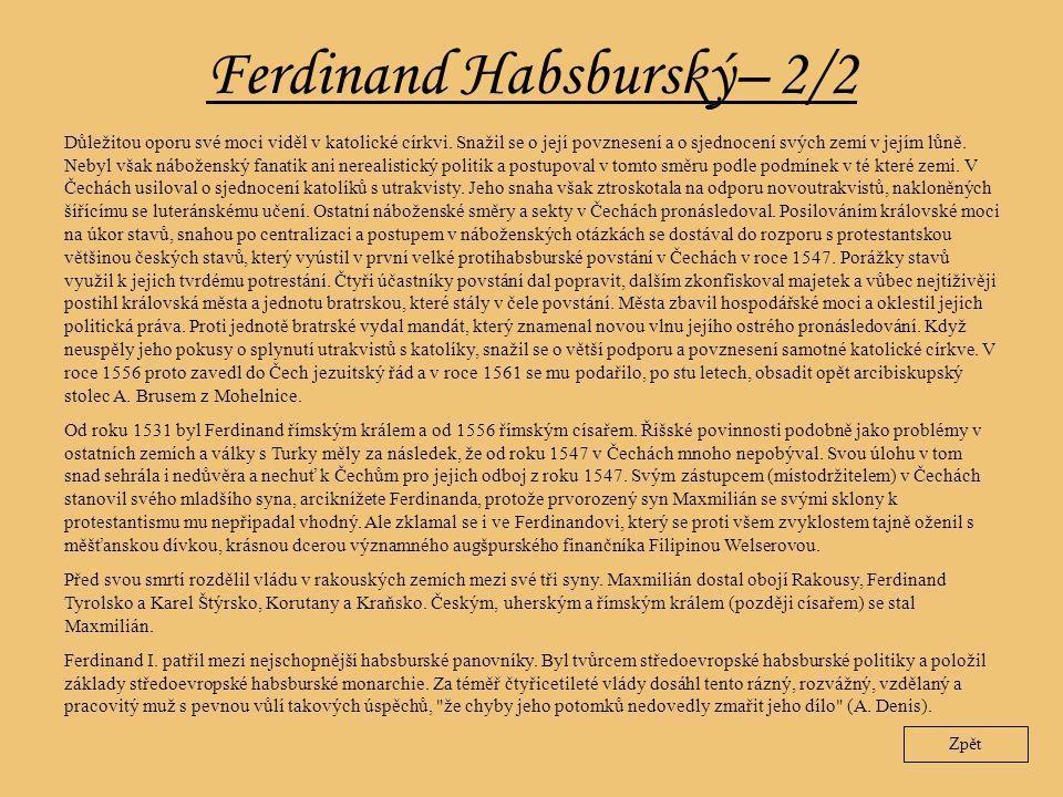 Ferdinand Habsburský– 2/2 Zpět Důležitou oporu své moci viděl v katolické církvi. Snažil se o její povznesení a o sjednocení svých zemí v jejím lůně.