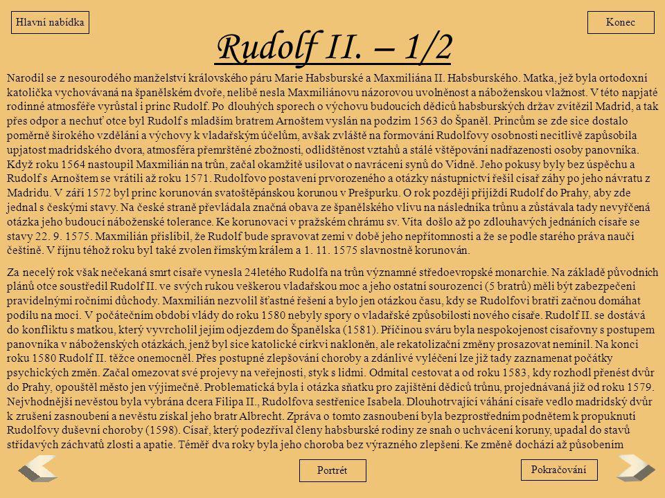Rudolf II. – 1/2 Narodil se z nesourodého manželství královského páru Marie Habsburské a Maxmiliána II. Habsburského. Matka, jež byla ortodoxní katoli
