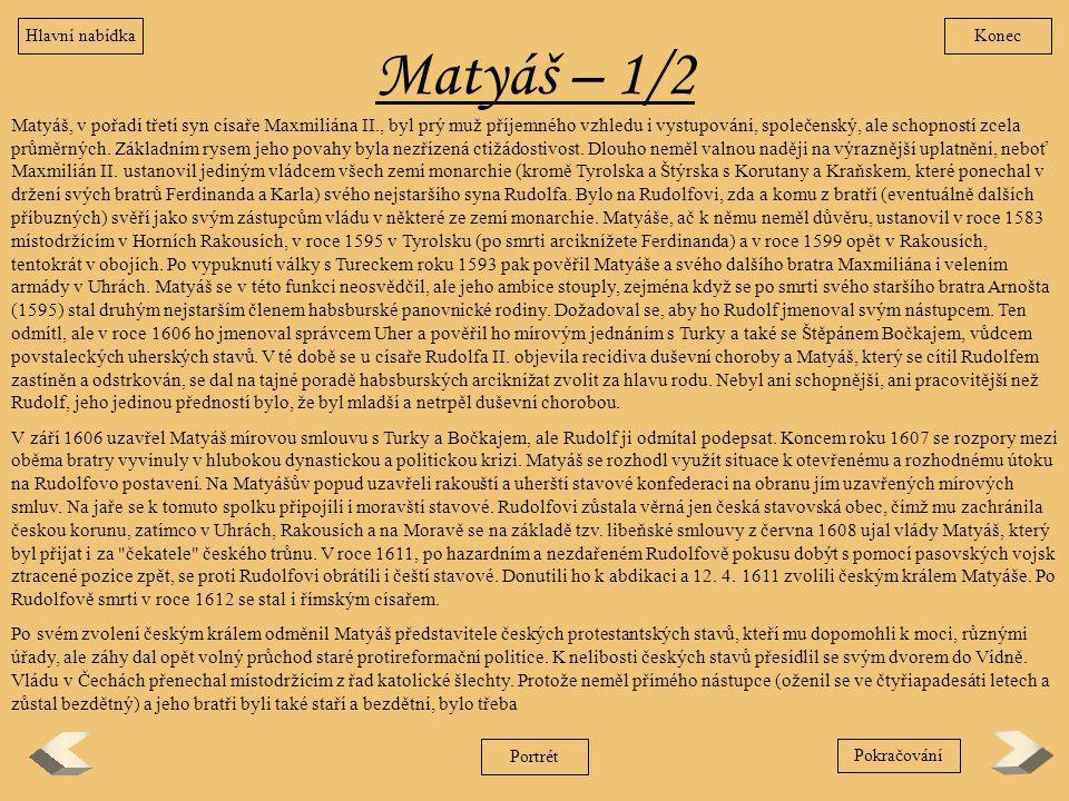 Matyáš – 1/2 Matyáš, v pořadí třetí syn císaře Maxmiliána II., byl prý muž příjemného vzhledu i vystupování, společenský, ale schopností zcela průměrn