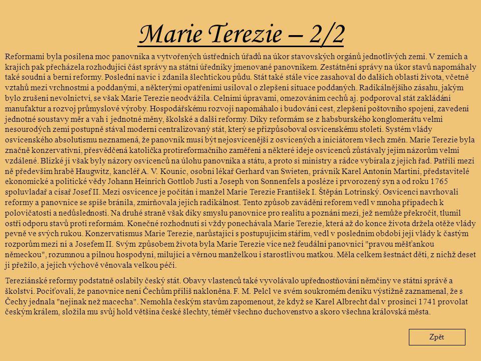 Marie Terezie – 2/2 Zpět Reformami byla posílena moc panovníka a vytvořených ústředních úřadů na úkor stavovských orgánů jednotlivých zemí. V zemích a