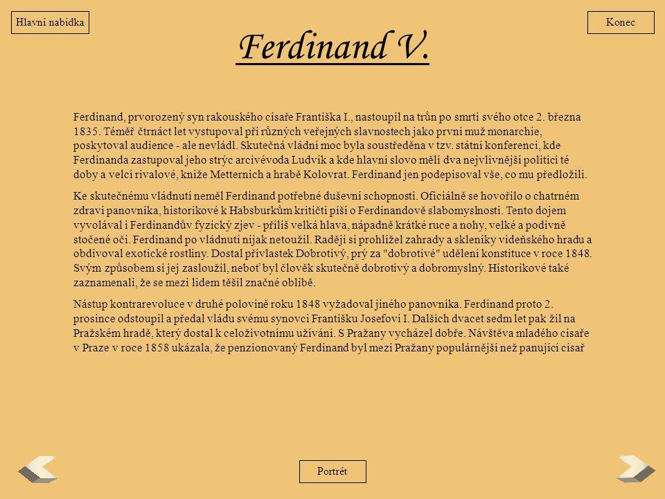 Ferdinand V. Ferdinand, prvorozený syn rakouského císaře Františka I., nastoupil na trůn po smrti svého otce 2. března 1835. Téměř čtrnáct let vystupo