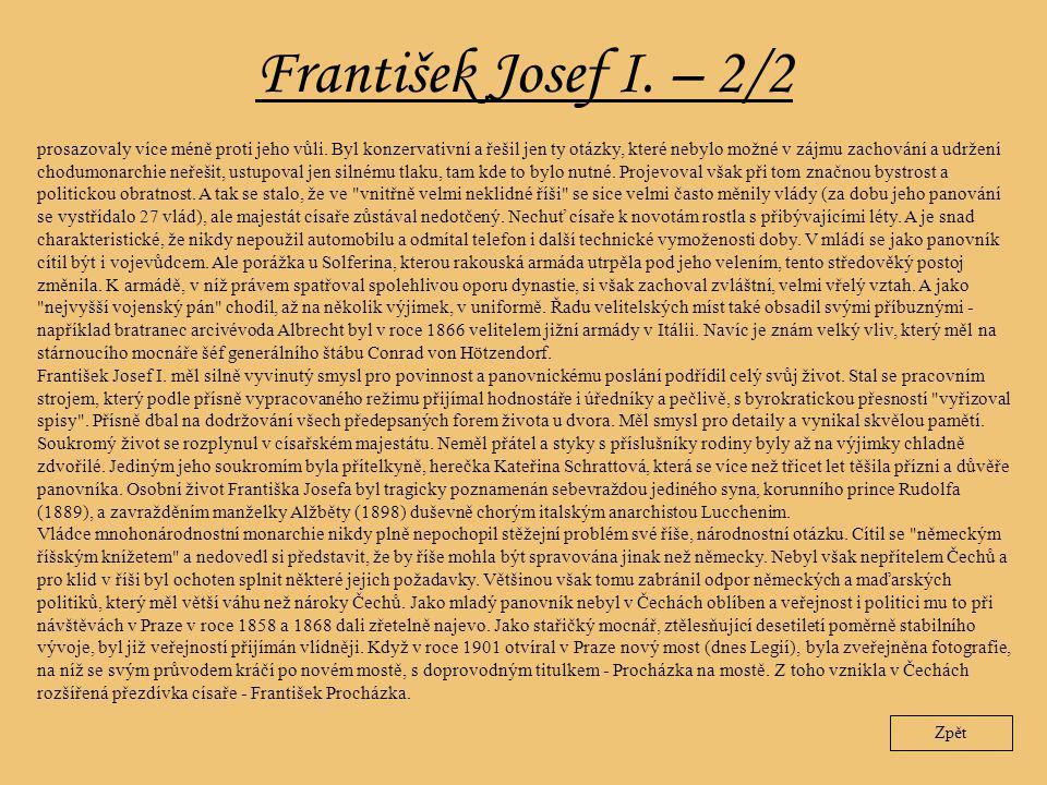 František Josef I. – 2/2 Zpět prosazovaly více méně proti jeho vůli. Byl konzervativní a řešil jen ty otázky, které nebylo možné v zájmu zachování a u